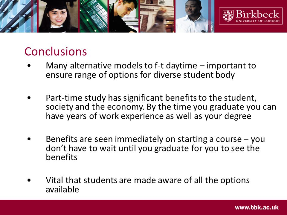 Conclusions Many alternative models to f-t daytime – important to ensure range of options for diverse student body Part-time study has significant benefits to the student, society and the economy.