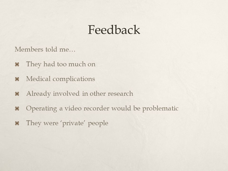 Feedback Members told me…  They had too much on  Medical complications  Already involved in other research  Operating a video recorder would be problematic  They were 'private' people