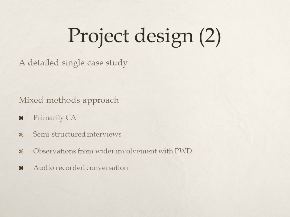 Project design (2) A detailed single case study Mixed methods approach  Primarily CA  Semi-structured interviews  Observations from wider involvement with PWD  Audio recorded conversation