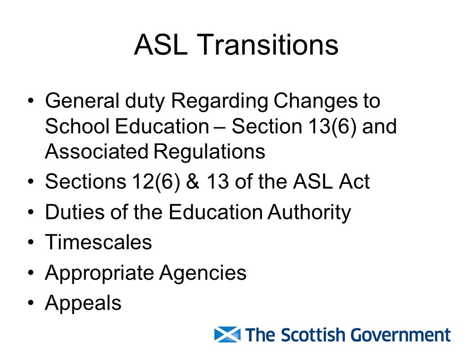 ASL Transitions General duty Regarding Changes to School Education – Section 13(6) and Associated Regulations Sections 12(6) & 13 of the ASL Act Duties of the Education Authority Timescales Appropriate Agencies Appeals
