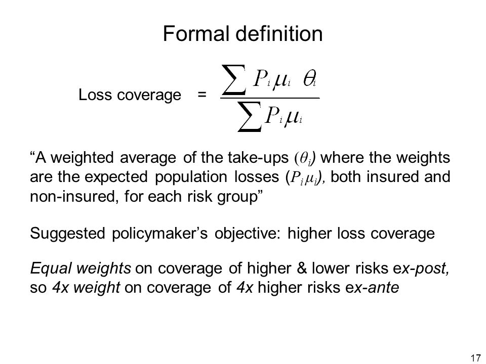 17 Formal definition Loss coverage = A weighted average of the take-ups (θ i ) where the weights are the expected population losses ( P i μ i ), both insured and non-insured, for each risk group Suggested policymaker's objective: higher loss coverage Equal weights on coverage of higher & lower risks ex-post, so 4x weight on coverage of 4x higher risks ex-ante
