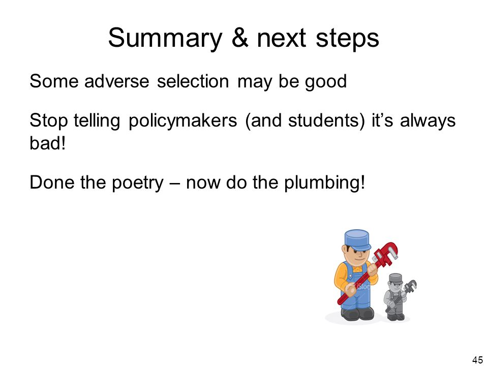 45 Summary & next steps Some adverse selection may be good Stop telling policymakers (and students) it's always bad.