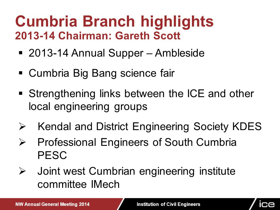 Institution of Civil Engineers NW Annual General Meeting 2014  2013-14 Annual Supper – Ambleside  Cumbria Big Bang science fair  Strengthening links between the ICE and other local engineering groups  Kendal and District Engineering Society KDES  Professional Engineers of South Cumbria PESC  Joint west Cumbrian engineering institute committee IMech Cumbria Branch highlights 2013-14 Chairman: Gareth Scott