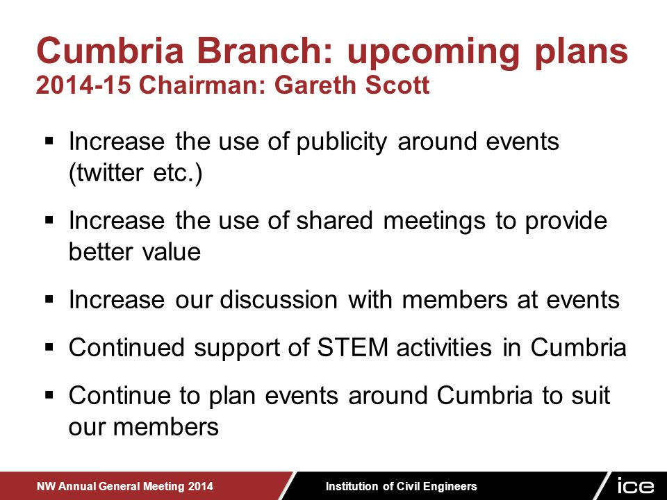 Institution of Civil Engineers NW Annual General Meeting 2014  Increase the use of publicity around events (twitter etc.)  Increase the use of shared meetings to provide better value  Increase our discussion with members at events  Continued support of STEM activities in Cumbria  Continue to plan events around Cumbria to suit our members Cumbria Branch: upcoming plans 2014-15 Chairman: Gareth Scott
