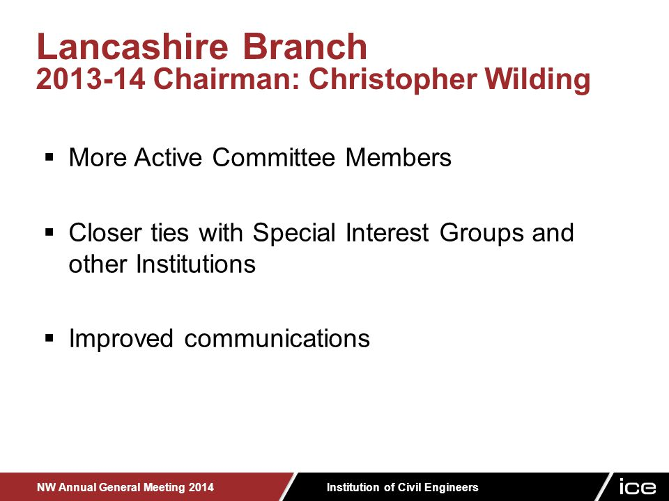 Institution of Civil Engineers NW Annual General Meeting 2014  More Active Committee Members  Closer ties with Special Interest Groups and other Institutions  Improved communications Lancashire Branch 2013-14 Chairman: Christopher Wilding