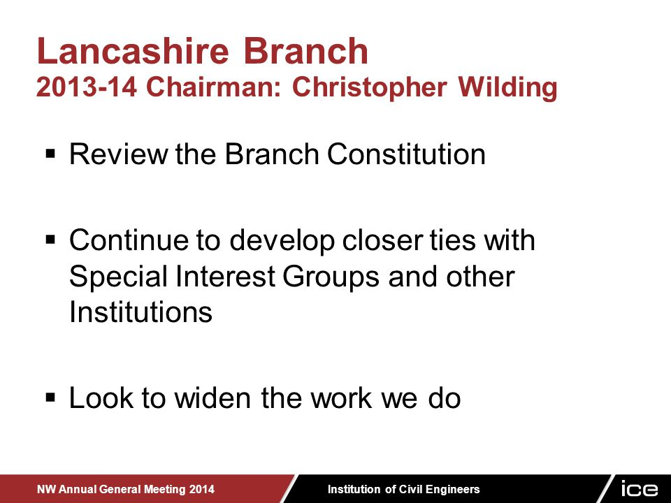 Institution of Civil Engineers NW Annual General Meeting 2014  Review the Branch Constitution  Continue to develop closer ties with Special Interest Groups and other Institutions  Look to widen the work we do Lancashire Branch 2013-14 Chairman: Christopher Wilding