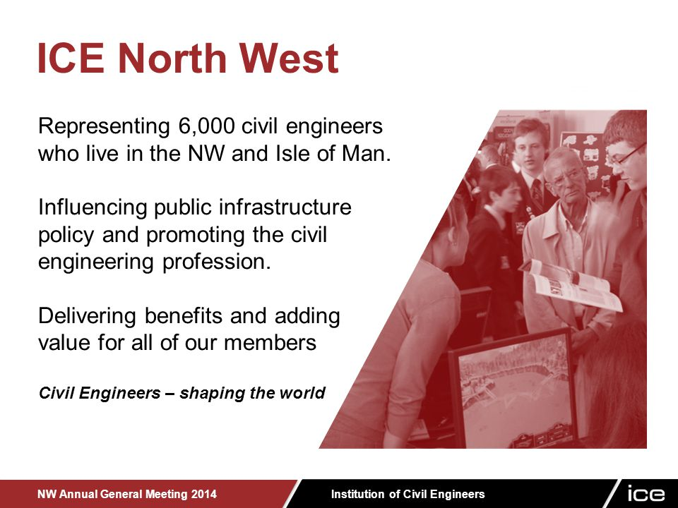 Institution of Civil Engineers NW Annual General Meeting 2014 Representing 6,000 civil engineers who live in the NW and Isle of Man.