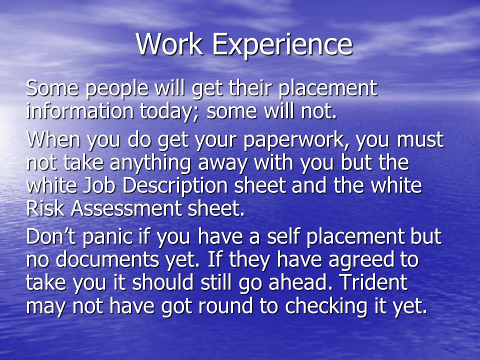 Work Experience Some people will get their placement information today; some will not. When you do get your paperwork, you must not take anything away