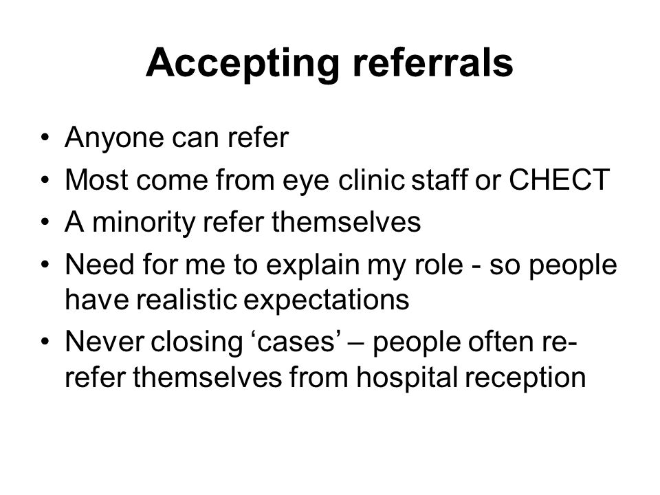 Accepting referrals Anyone can refer Most come from eye clinic staff or CHECT A minority refer themselves Need for me to explain my role - so people have realistic expectations Never closing 'cases' – people often re- refer themselves from hospital reception