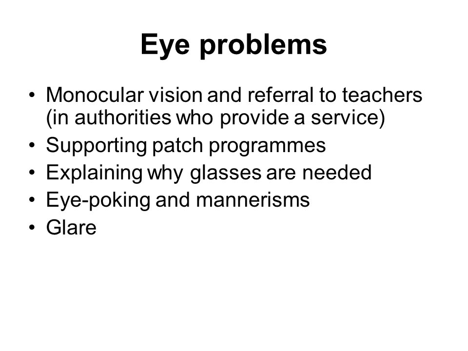 Eye problems Monocular vision and referral to teachers (in authorities who provide a service) Supporting patch programmes Explaining why glasses are needed Eye-poking and mannerisms Glare
