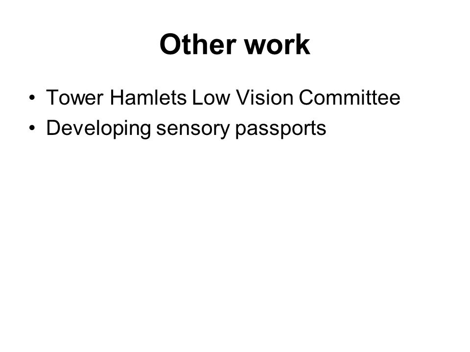 Other work Tower Hamlets Low Vision Committee Developing sensory passports