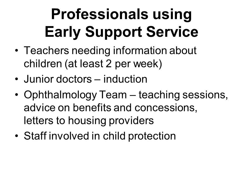 Professionals using Early Support Service Teachers needing information about children (at least 2 per week) Junior doctors – induction Ophthalmology Team – teaching sessions, advice on benefits and concessions, letters to housing providers Staff involved in child protection