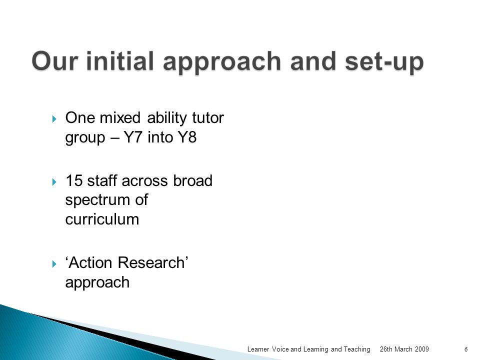  One mixed ability tutor group – Y7 into Y8  15 staff across broad spectrum of curriculum  'Action Research' approach 26th March 2009Learner Voice and Learning and Teaching 6