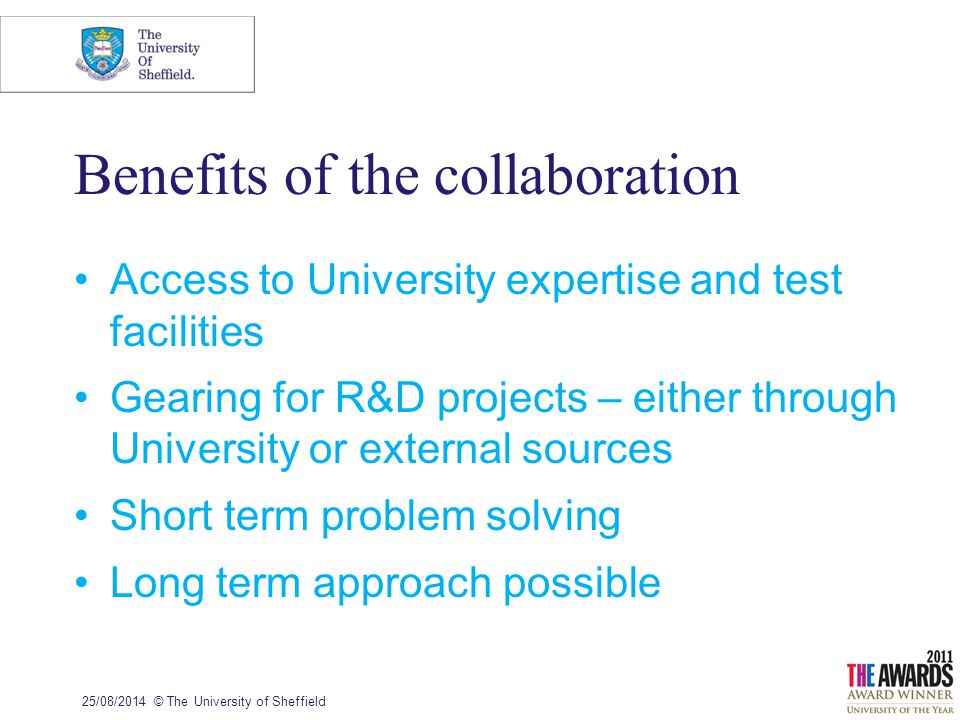 Benefits of the collaboration Access to University expertise and test facilities Gearing for R&D projects – either through University or external sources Short term problem solving Long term approach possible 25/08/2014© The University of Sheffield