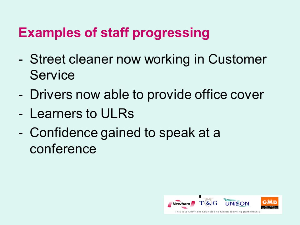 Examples of staff progressing -Street cleaner now working in Customer Service -Drivers now able to provide office cover -Learners to ULRs -Confidence gained to speak at a conference