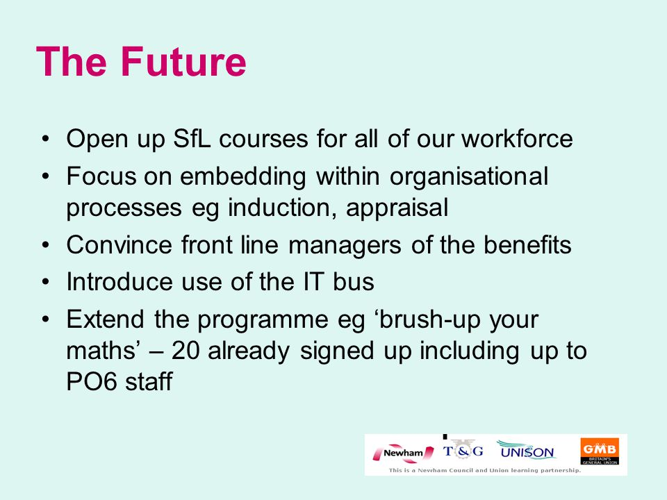 The Future Open up SfL courses for all of our workforce Focus on embedding within organisational processes eg induction, appraisal Convince front line managers of the benefits Introduce use of the IT bus Extend the programme eg 'brush-up your maths' – 20 already signed up including up to PO6 staff