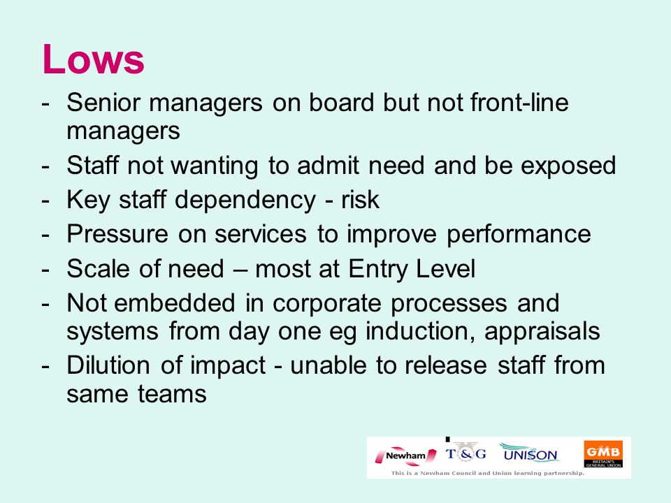 Lows -Senior managers on board but not front-line managers -Staff not wanting to admit need and be exposed -Key staff dependency - risk -Pressure on services to improve performance -Scale of need – most at Entry Level -Not embedded in corporate processes and systems from day one eg induction, appraisals -Dilution of impact - unable to release staff from same teams
