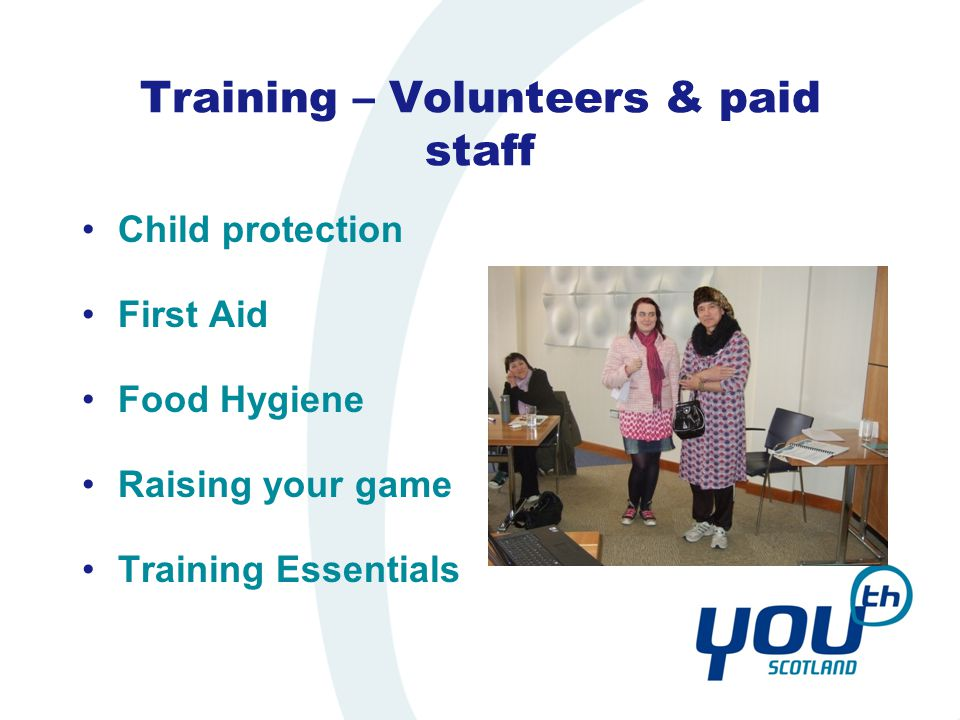 Training – Volunteers & paid staff Child protection First Aid Food Hygiene Raising your game Training Essentials