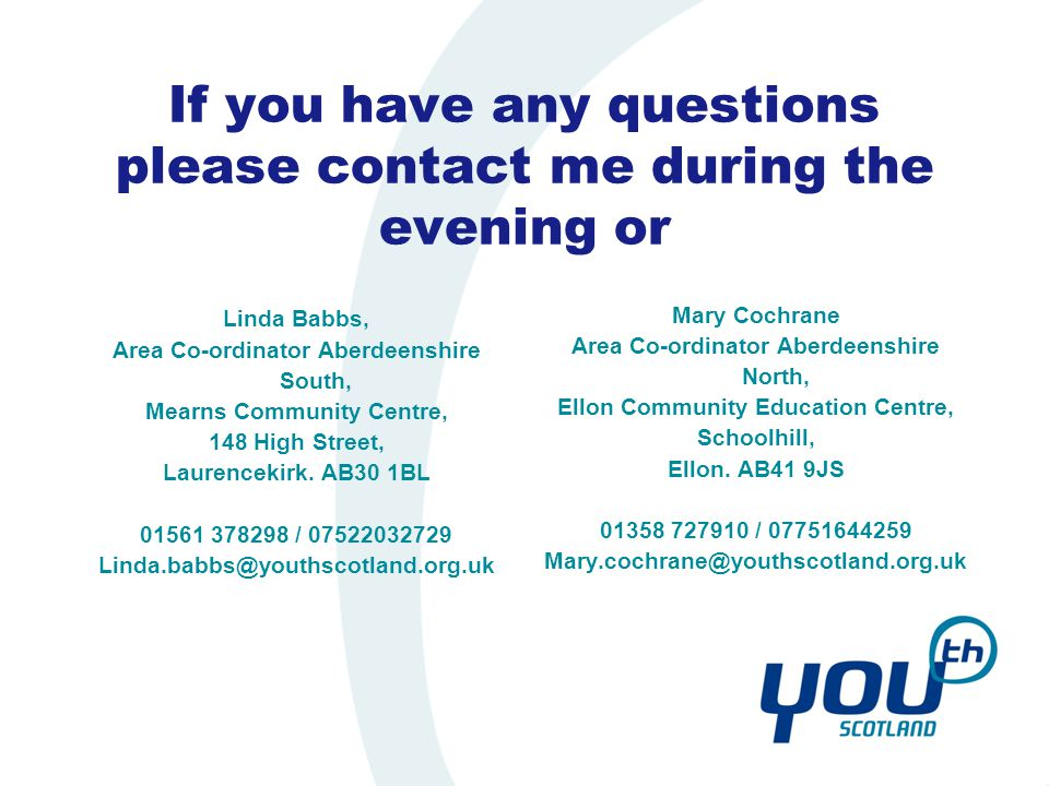 If you have any questions please contact me during the evening or Mary Cochrane Area Co-ordinator Aberdeenshire North, Ellon Community Education Centre, Schoolhill, Ellon.