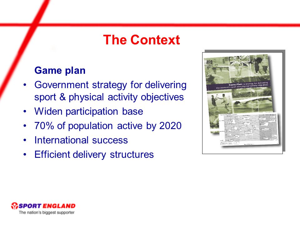 The Context Game plan Government strategy for delivering sport & physical activity objectives Widen participation base 70% of population active by 2020 International success Efficient delivery structures