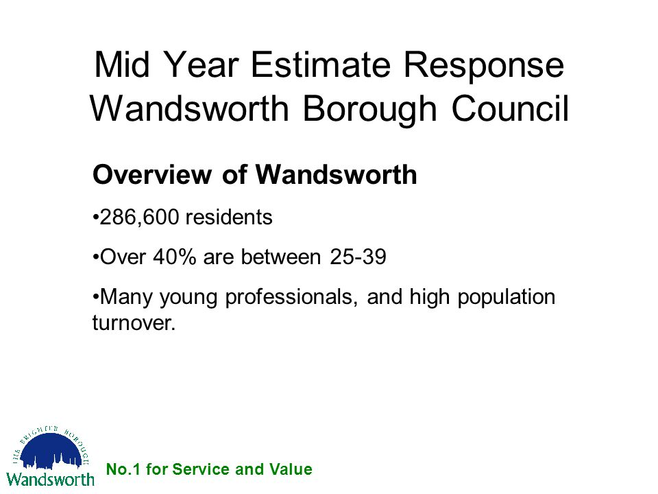 No.1 for Service and Value Mid Year Estimate Response Wandsworth Borough Council Overview of Wandsworth 286,600 residents Over 40% are between 25-39 Many young professionals, and high population turnover.