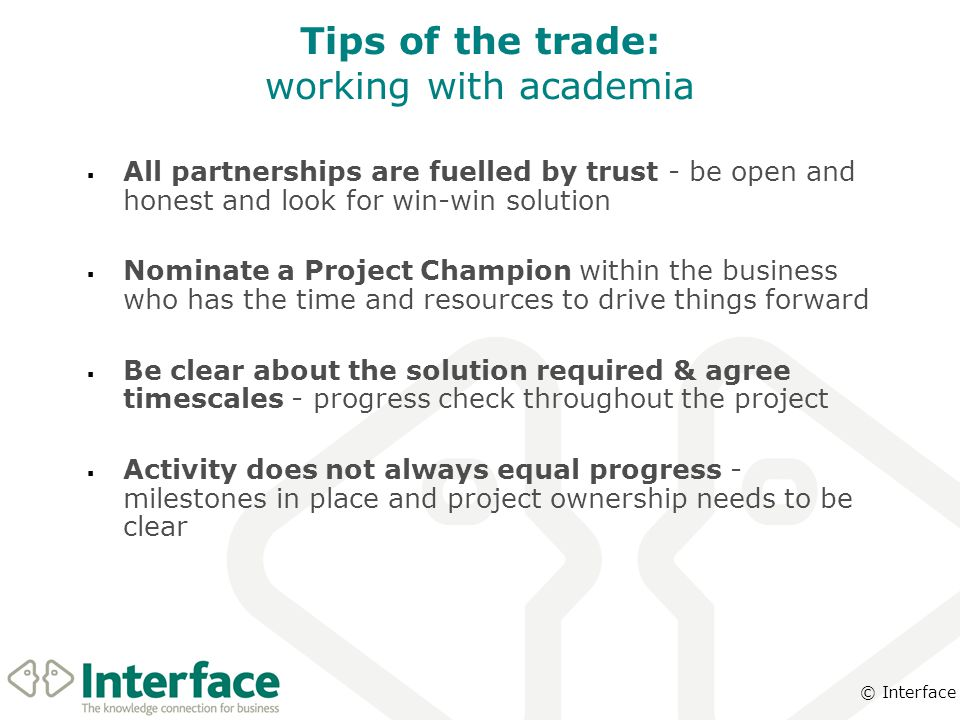 © Interface Tips of the trade: working with academia  All partnerships are fuelled by trust - be open and honest and look for win-win solution  Nominate a Project Champion within the business who has the time and resources to drive things forward  Be clear about the solution required & agree timescales - progress check throughout the project  Activity does not always equal progress - milestones in place and project ownership needs to be clear