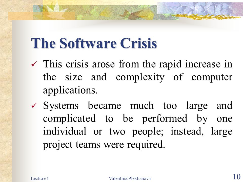 Lecture 1Valentina Plekhanova 10 The Software Crisis This crisis arose from the rapid increase in the size and complexity of computer applications.