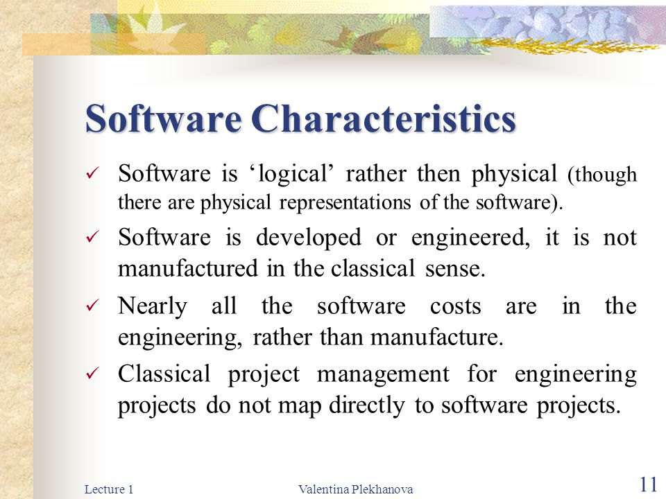 Lecture 1Valentina Plekhanova 11 Software Characteristics Software is 'logical' rather then physical (though there are physical representations of the software).