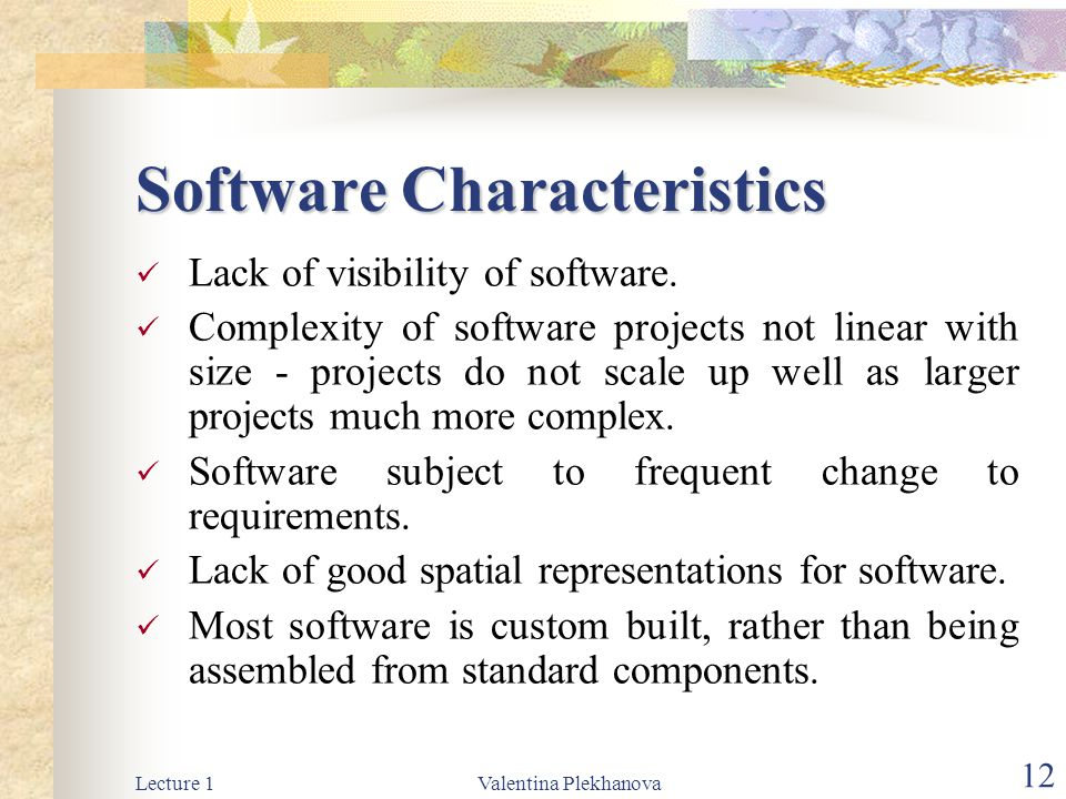 Lecture 1Valentina Plekhanova 12 Software Characteristics Lack of visibility of software. Complexity of software projects not linear with size - proje