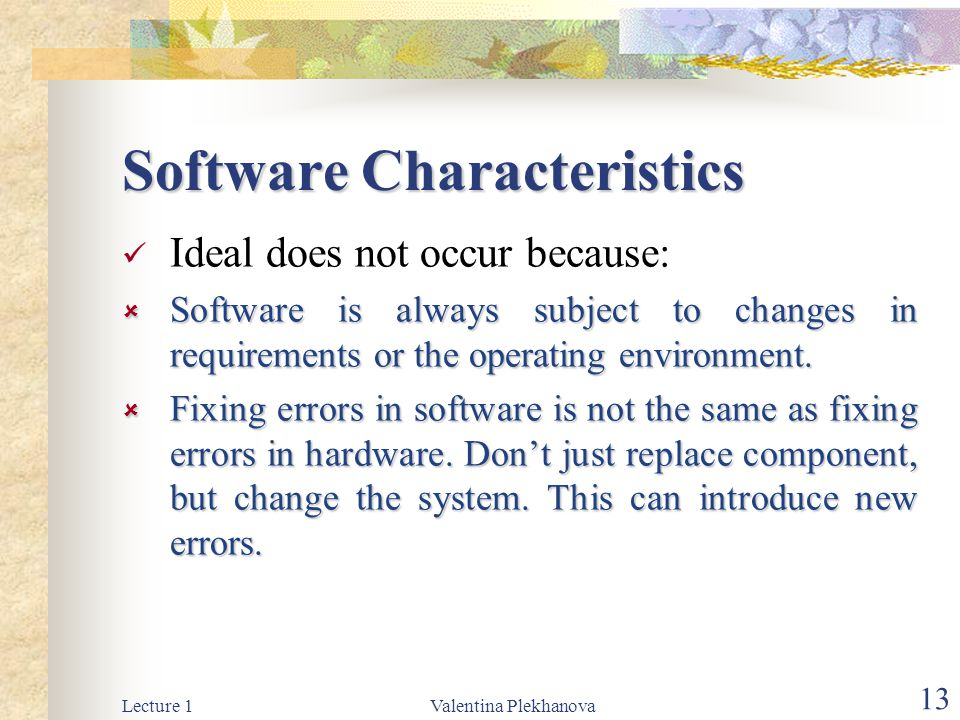 Lecture 1Valentina Plekhanova 13 Software Characteristics Ideal does not occur because:  Software is always subject to changes in requirements or the operating environment.
