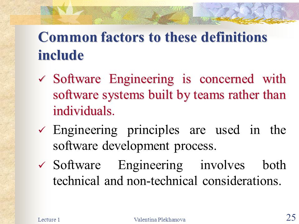 Lecture 1Valentina Plekhanova 25 Common factors to these definitions include Software Engineering is concerned with software systems built by teams rather than individuals Software Engineering is concerned with software systems built by teams rather than individuals.