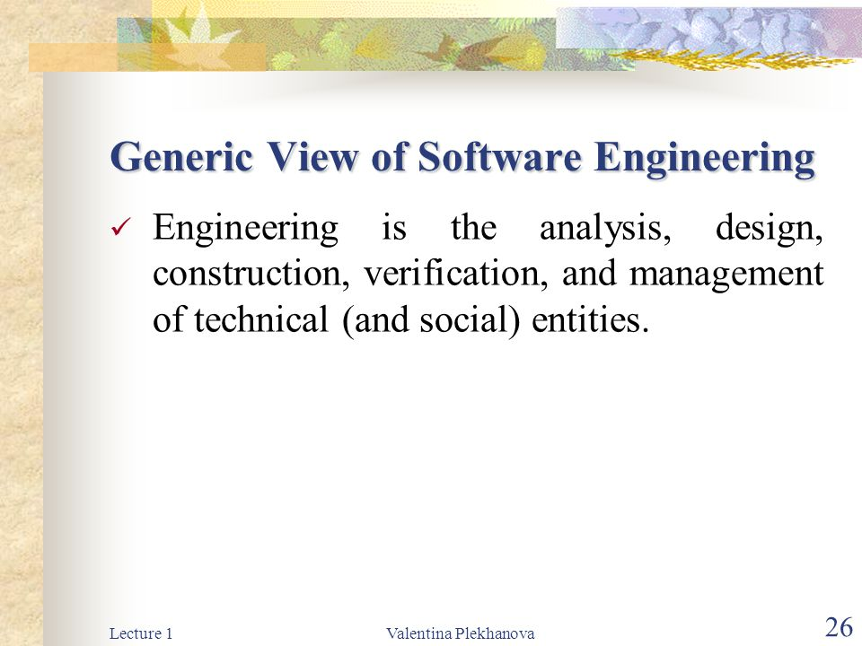 Lecture 1Valentina Plekhanova 26 Generic View of Software Engineering Engineering is the analysis, design, construction, verification, and management of technical (and social) entities.