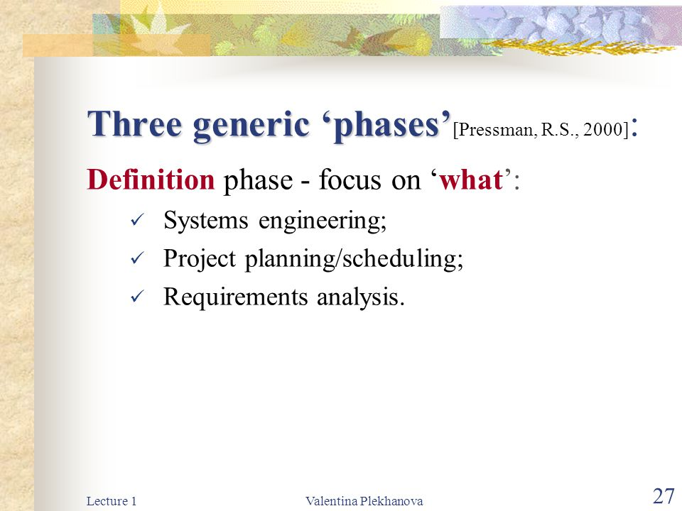 Lecture 1Valentina Plekhanova 27 Three generic 'phases' Three generic 'phases' [Pressman, R.S., 2000] : Definition phase - focus on 'what': Systems engineering; Project planning/scheduling; Requirements analysis.