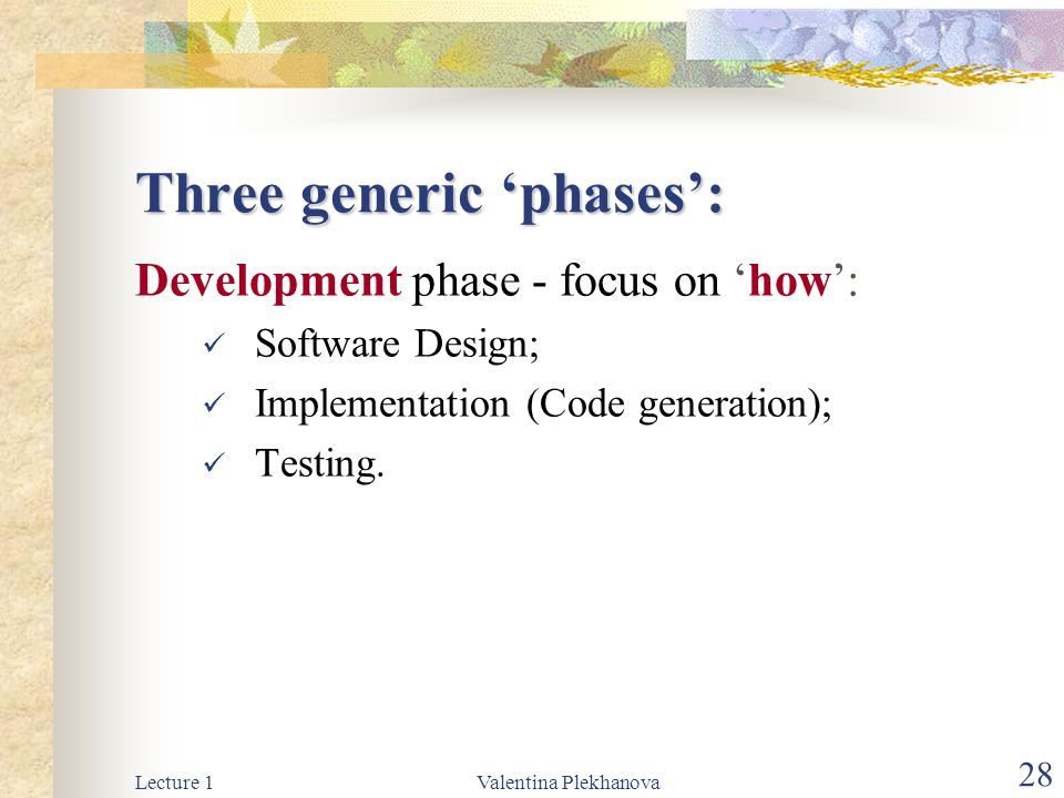 Lecture 1Valentina Plekhanova 28 Three generic 'phases': Development phase - focus on 'how': Software Design; Implementation (Code generation); Testing.