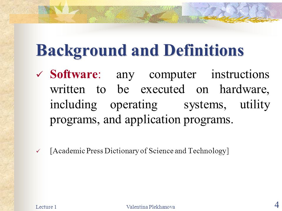 Lecture 1Valentina Plekhanova 4 Background and Definitions Software: any computer instructions written to be executed on hardware, including operating systems, utility programs, and application programs.
