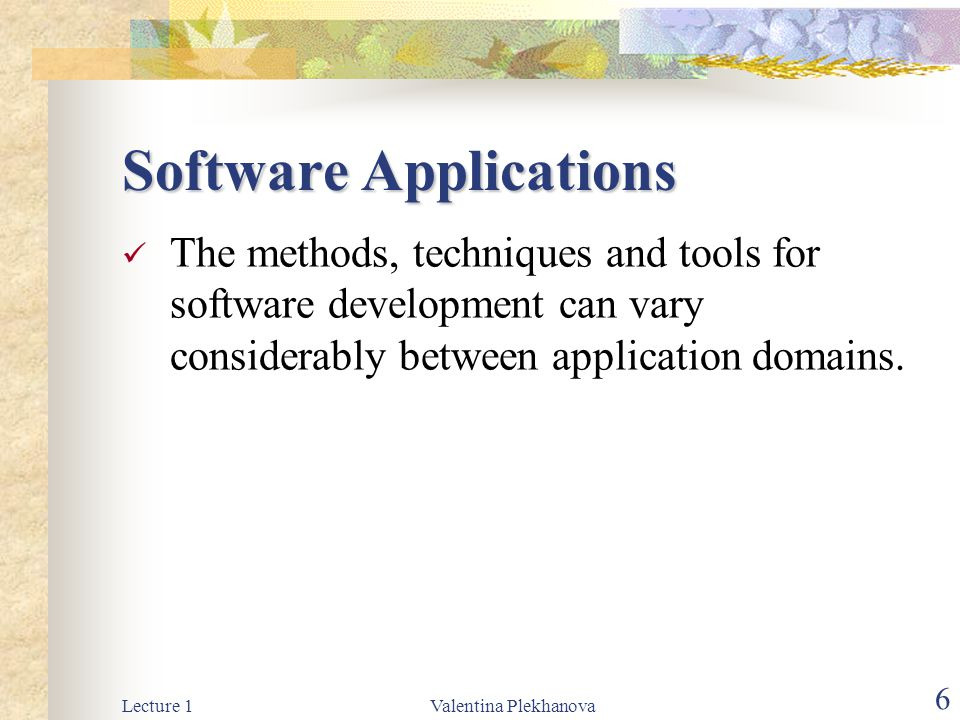 Lecture 1Valentina Plekhanova 6 Software Applications The methods, techniques and tools for software development can vary considerably between application domains.
