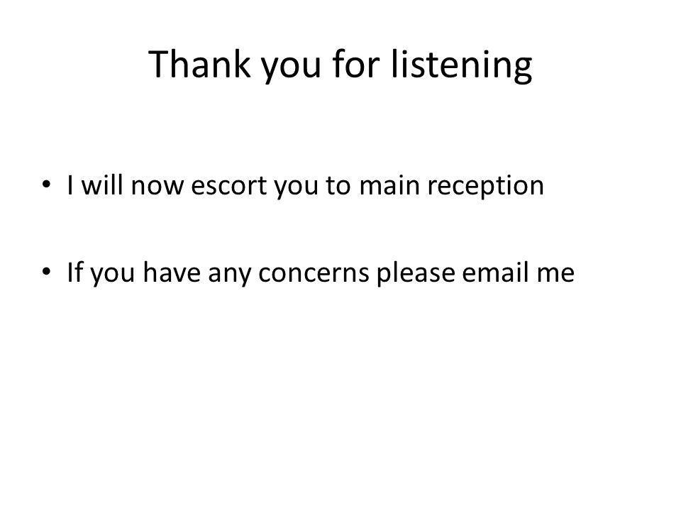 Thank you for listening I will now escort you to main reception If you have any concerns please email me