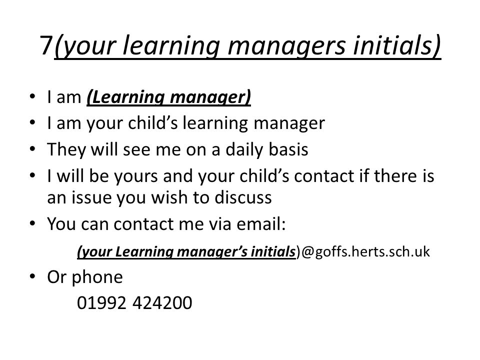 7(your learning managers initials) I am (Learning manager) I am your child's learning manager They will see me on a daily basis I will be yours and your child's contact if there is an issue you wish to discuss You can contact me via email: (your Learning manager's initials)@goffs.herts.sch.uk Or phone 01992 424200