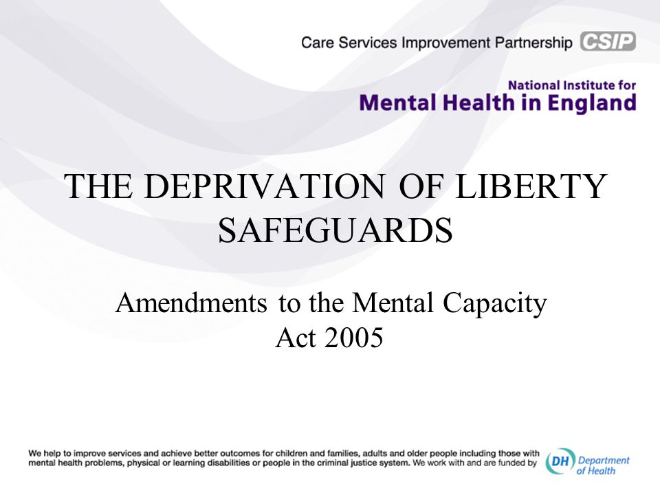 THE DEPRIVATION OF LIBERTY SAFEGUARDS Amendments to the Mental Capacity Act 2005