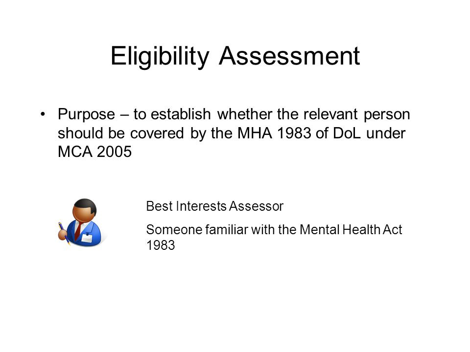 Eligibility Assessment Purpose – to establish whether the relevant person should be covered by the MHA 1983 of DoL under MCA 2005 Best Interests Assessor Someone familiar with the Mental Health Act 1983