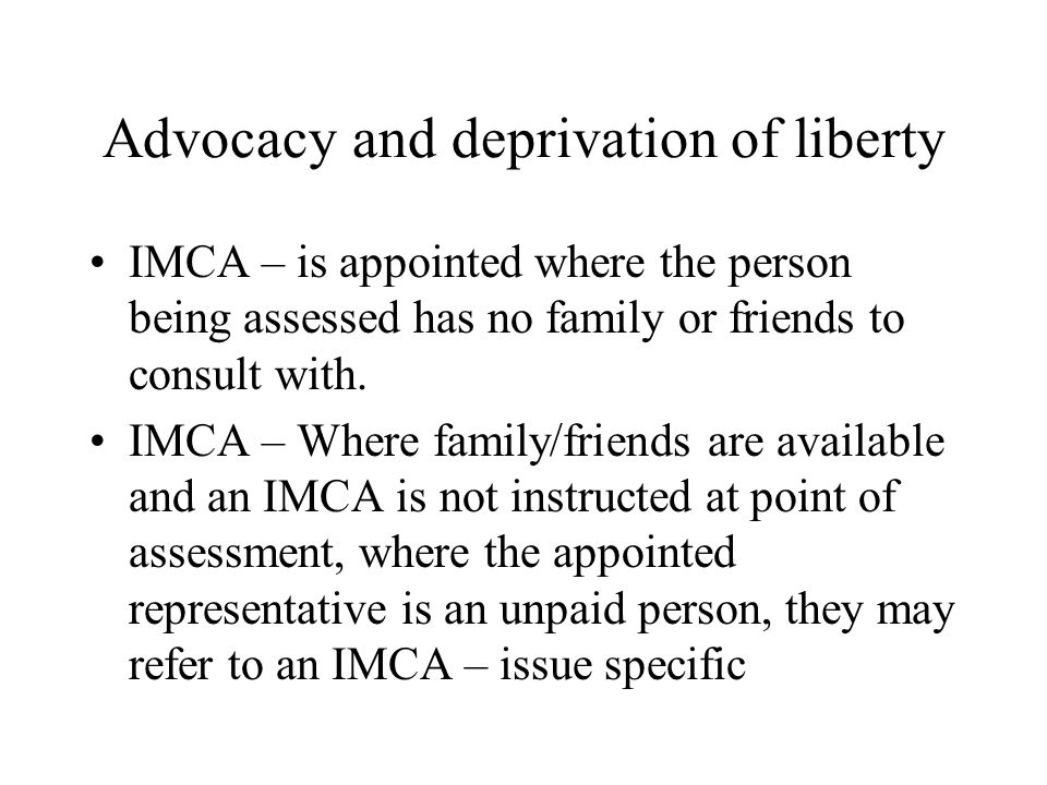 Advocacy and deprivation of liberty IMCA – is appointed where the person being assessed has no family or friends to consult with.