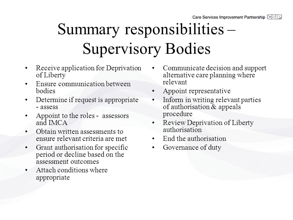 Summary responsibilities – Supervisory Bodies Receive application for Deprivation of Liberty Ensure communication between bodies Determine if request is appropriate - assess Appoint to the roles - assessors and IMCA Obtain written assessments to ensure relevant criteria are met Grant authorisation for specific period or decline based on the assessment outcomes Attach conditions where appropriate Communicate decision and support alternative care planning where relevant Appoint representative Inform in writing relevant parties of authorisation & appeals procedure Review Deprivation of Liberty authorisation End the authorisation Governance of duty