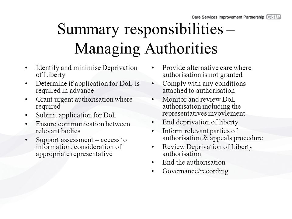 Summary responsibilities – Managing Authorities Identify and minimise Deprivation of Liberty Determine if application for DoL is required in advance Grant urgent authorisation where required Submit application for DoL Ensure communication between relevant bodies Support assessment – access to information, consideration of appropriate representative Provide alternative care where authorisation is not granted Comply with any conditions attached to authorisation Monitor and review DoL authorisation including the representatives invovlement End deprivation of liberty Inform relevant parties of authorisation & appeals procedure Review Deprivation of Liberty authorisation End the authorisation Governance/recording