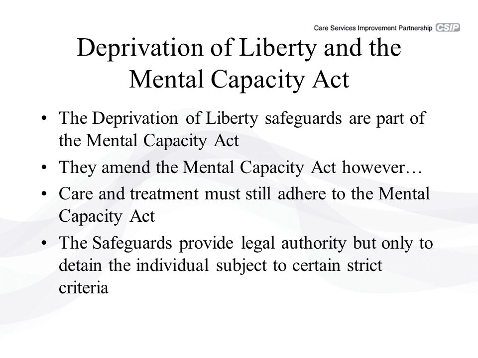 Deprivation of Liberty and the Mental Capacity Act The Deprivation of Liberty safeguards are part of the Mental Capacity Act They amend the Mental Capacity Act however… Care and treatment must still adhere to the Mental Capacity Act The Safeguards provide legal authority but only to detain the individual subject to certain strict criteria