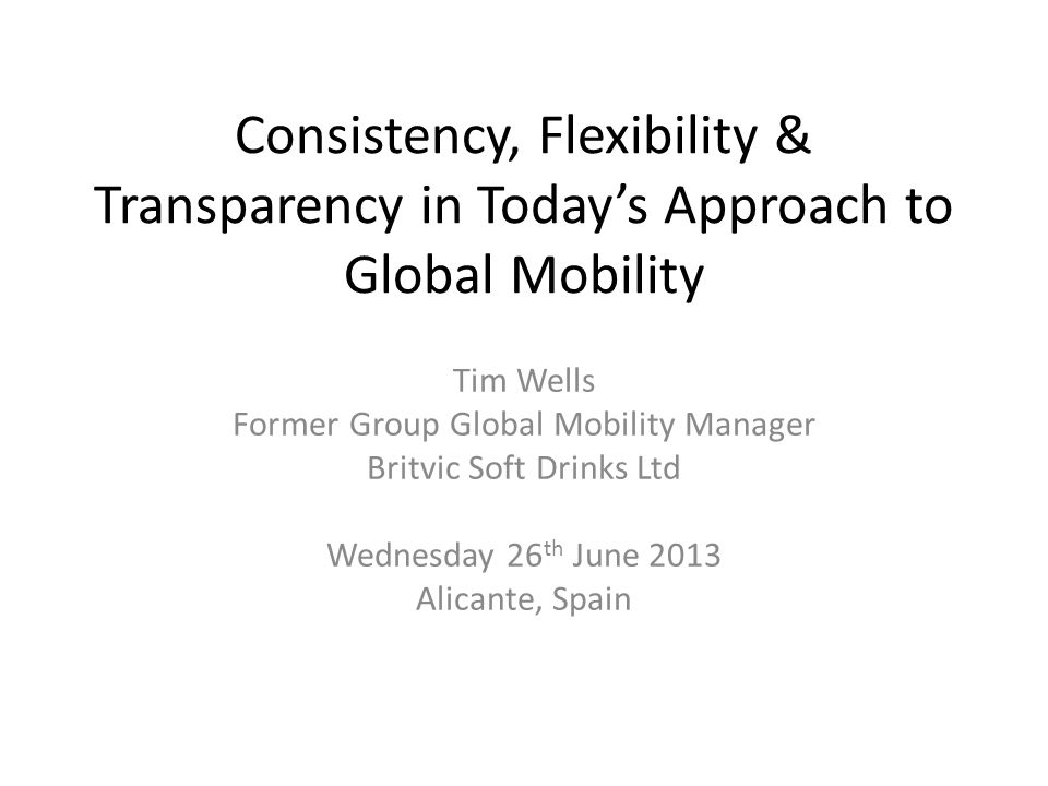 Consistency, Flexibility & Transparency in Today's Approach to Global Mobility Tim Wells Former Group Global Mobility Manager Britvic Soft Drinks Ltd Wednesday 26 th June 2013 Alicante, Spain