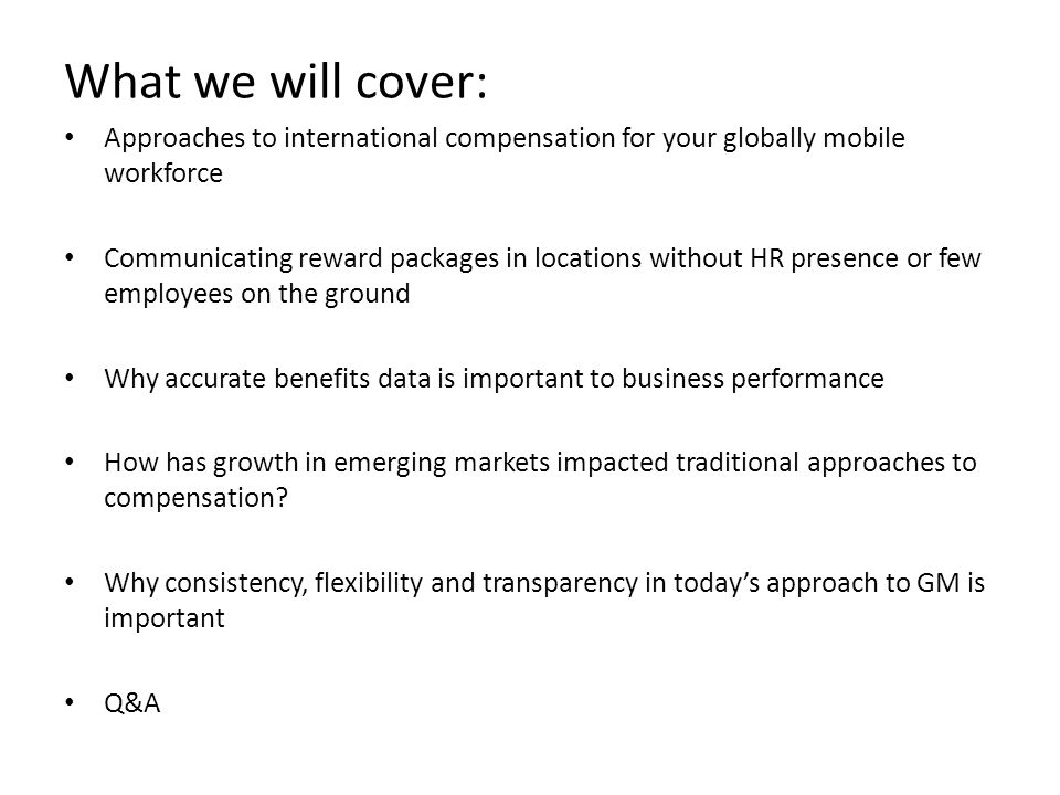 What we will cover: Approaches to international compensation for your globally mobile workforce Communicating reward packages in locations without HR presence or few employees on the ground Why accurate benefits data is important to business performance How has growth in emerging markets impacted traditional approaches to compensation.