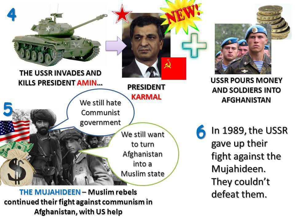 4 THE USSR INVADES AND KILLS PRESIDENT AMIN… PRESIDENT KARMAL THE MUJAHIDEEN – Muslim rebels continued their fight against communism in Afghanistan, w