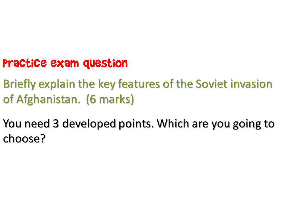 Practice exam question Briefly explain the key features of the Soviet invasion of Afghanistan. (6 marks) You need 3 developed points. Which are you go