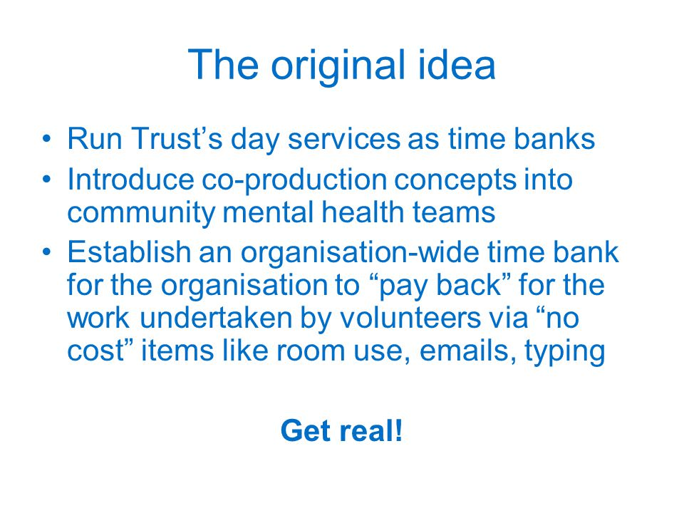 The original idea Run Trust's day services as time banks Introduce co-production concepts into community mental health teams Establish an organisation-wide time bank for the organisation to pay back for the work undertaken by volunteers via no cost items like room use,  s, typing Get real!