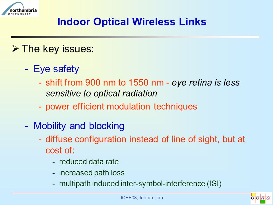 ICEE08, Tehran, Iran Indoor Optical Wireless Links  The key issues: -Eye safety -shift from 900 nm to 1550 nm - eye retina is less sensitive to optic